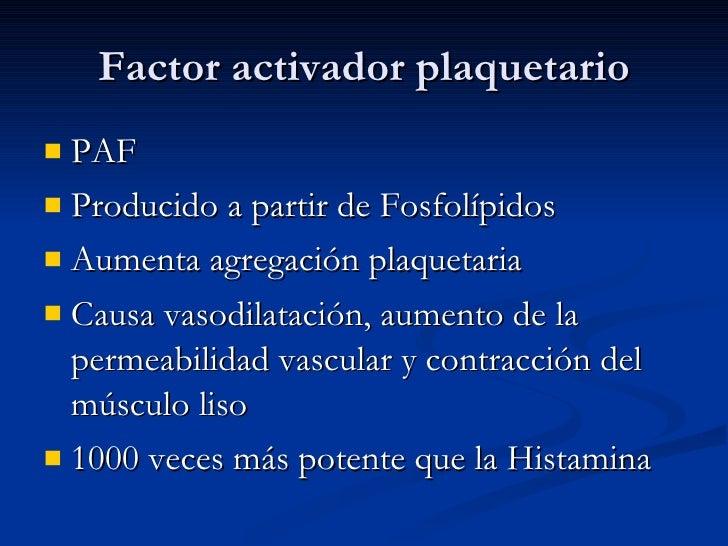 Factor activador plaquetario <ul><li>PAF </li></ul><ul><li>Producido a partir de Fosfolípidos </li></ul><ul><li>Aumenta ag...