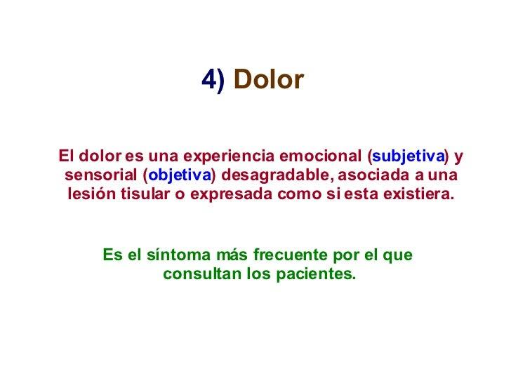 4)   Dolor   El dolor es una experiencia emocional ( subjetiva ) y sensorial ( objetiva ) desagradable, asociada a una les...