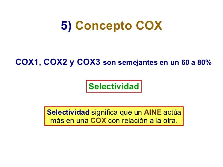 5)   Concepto COX Selectividad COX1, COX2 y COX3  son semejantes en un 60 a 80% Selectividad  significa que un  AINE  actú...