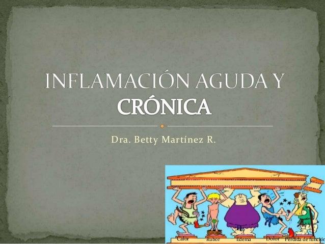 Dra. Betty Martínez R. Calor Rubor Edema Dolor Pérdida de función