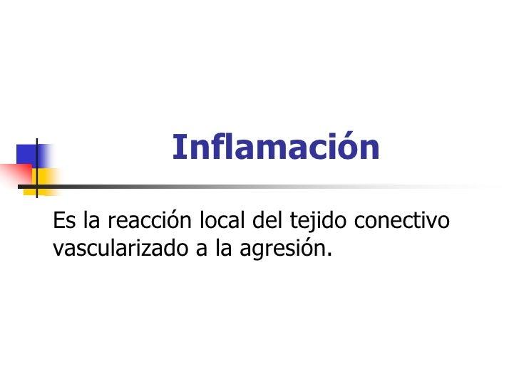 Inflamación  Es la reacción local del tejido conectivo vascularizado a la agresión.