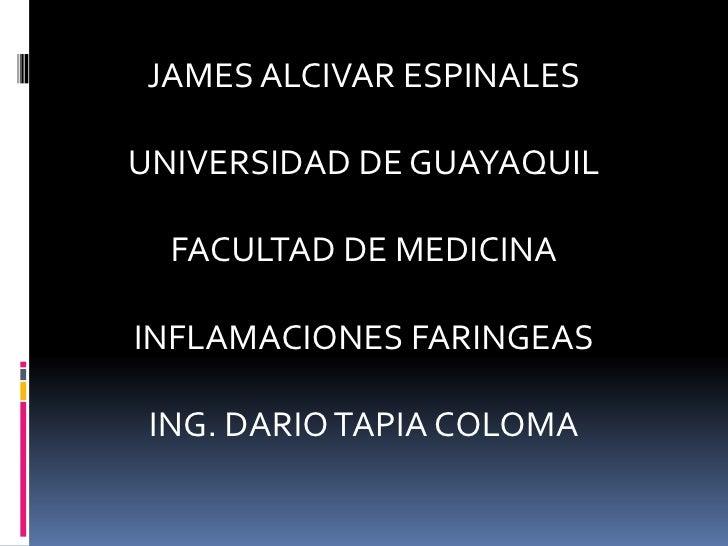 JAMES ALCIVAR ESPINALESUNIVERSIDAD DE GUAYAQUIL  FACULTAD DE MEDICINAINFLAMACIONES FARINGEAS ING. DARIO TAPIA COLOMA