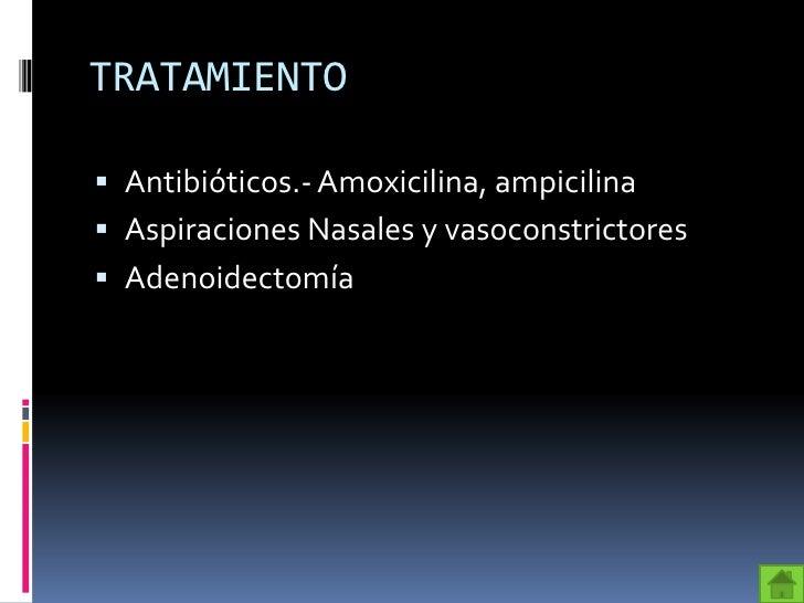 TRATAMIENTO Antibióticos.- Amoxicilina, ampicilina Aspiraciones Nasales y vasoconstrictores Adenoidectomía
