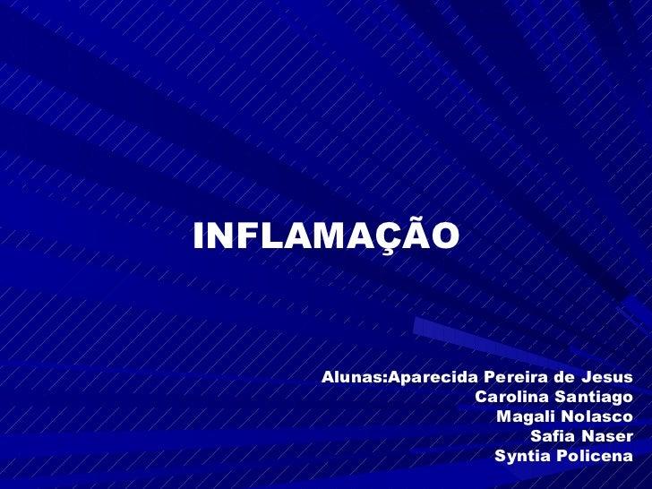 INFLAMAÇÃO    Alunas:Aparecida Pereira de Jesus                    Carolina Santiago                      Magali Nolasco  ...