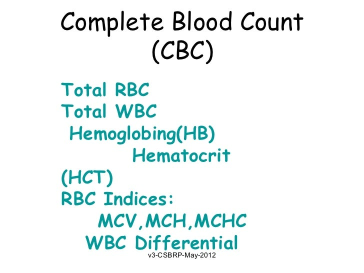 Complete Blood Count       (CBC)Total RBCTotal WBC Hemoglobing(HB)       Hematocrit(HCT)RBC Indices:    MCV,MCH,MCHC  WBC ...