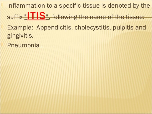 """   Inflammation to a specific tissue is denoted by the    suffix """" ITIS """", following the name of the tissue:   Example: ..."""