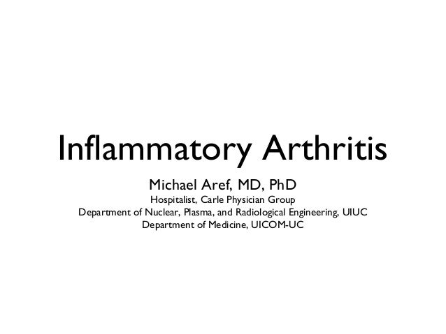 Inflammatory Arthritis Michael Aref, MD, PhD Hospitalist, Carle Physician Group Department of Nuclear, Plasma, and Radiolo...