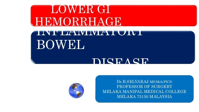 LOWER GI HEMORRHAGE INFLAMMATORY BOWEL DISEASE Dr.B.SELVARAJ MS;Mch;FICS: PROFESSOR OF SURGERY MELAKA MANIPAL MEDICAL COLL...