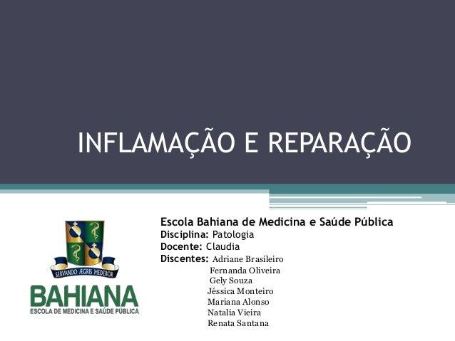 INFLAMAÇÃO E REPARAÇÃO Escola Bahiana de Medicina e Saúde Pública Disciplina: Patologia Docente: Claudia Discentes: Adrian...
