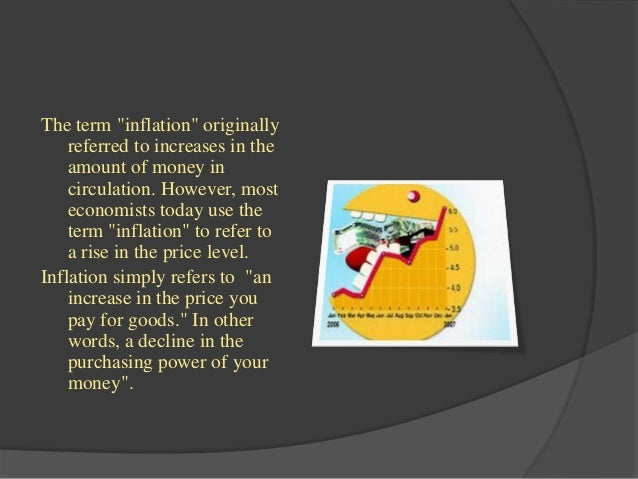 "The term ""inflation"" originally    referred to increases in the    amount of money in    circulation. However, most    eco..."