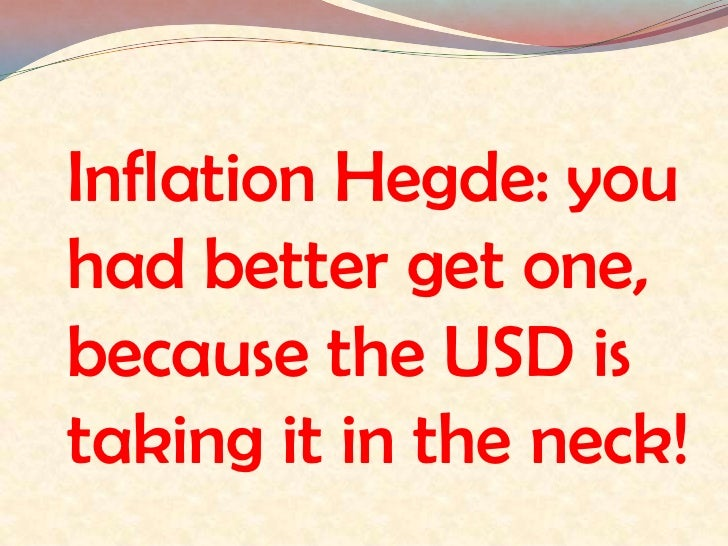 Inflation Hegde: you had better get one, because the USD is taking it in the neck! <br />