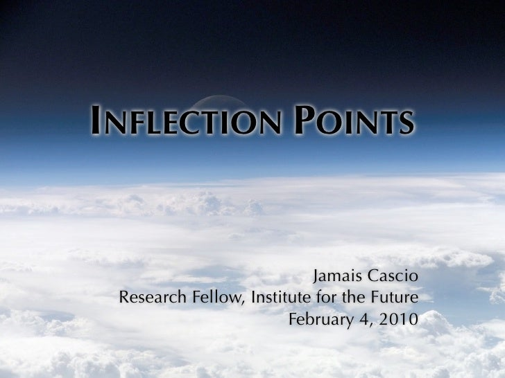 INFLECTION POINTS                              Jamais Cascio  Research Fellow, Institute for the Future                   ...