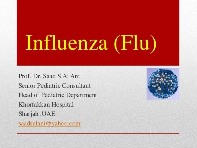 Influenza (Flu) Prof. Dr. Saad S Al Ani Senior Pediatric Consultant Head of Pediatric Department Khorfakkan Hospital Sharj...