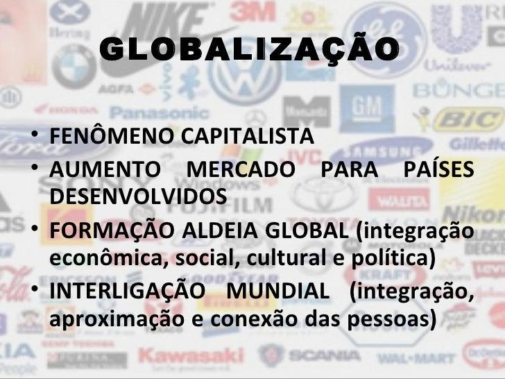 GLOBALIZAÇÃO• FENÔMENO CAPITALISTA• AUMENTO MERCADO PARA PAÍSES  DESENVOLVIDOS• FORMAÇÃO ALDEIA GLOBAL (integração  econôm...
