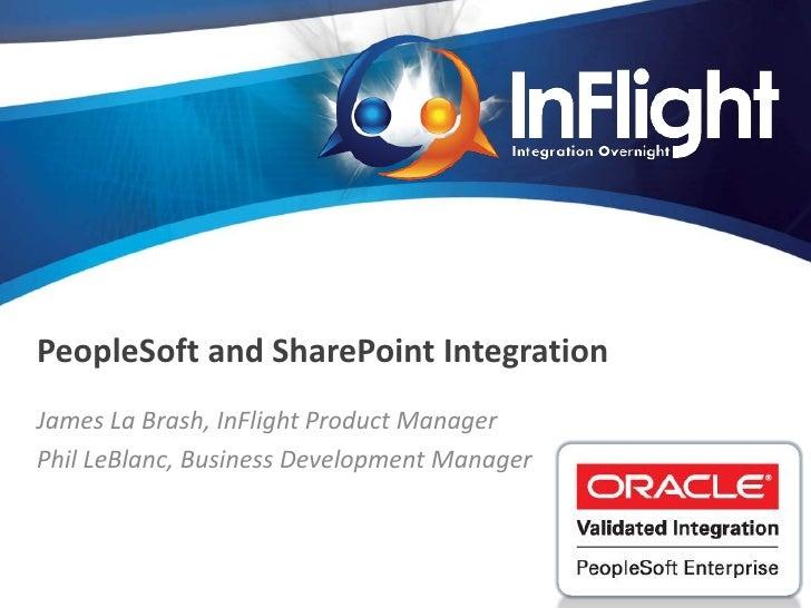 PeopleSoft and SharePoint IntegrationJames La Brash, InFlight Product ManagerPhil LeBlanc, Business Development Manager