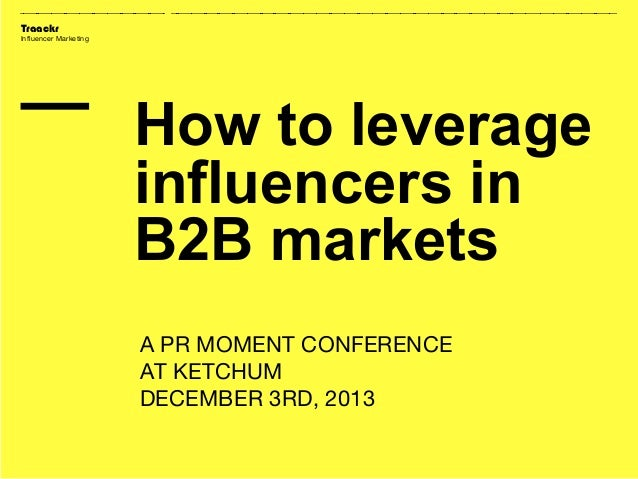 Traackr Influencer Marketing  How to leverage influencers in B2B markets A PR MOMENT CONFERENCE AT KETCHUM DECEMBER 3RD, 2...