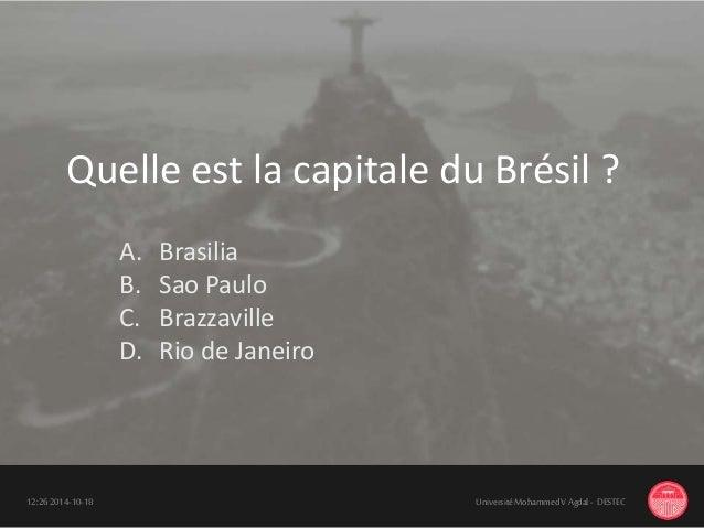 18-10-201412:26 UniversitéMohammedV Agdal - DESTEC Quelle est la capitale du Brésil ? A. Brasilia B. Sao Paulo C. Brazzavi...