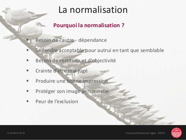 La normalisation 18-10-201412:26 UniversitéMohammedV Agdal - DESTEC Pourquoi la normalisation ?  Besoin de l'autre - dépe...