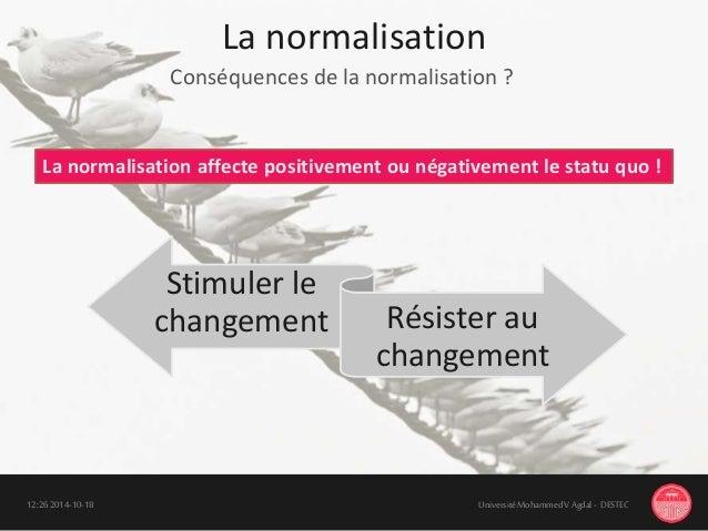 La normalisation 18-10-201412:26 UniversitéMohammedV Agdal - DESTEC Conséquences de la normalisation ? Stimuler le changem...