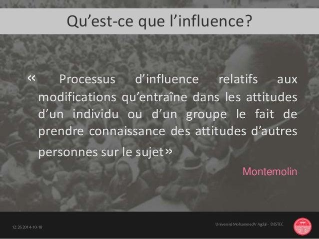 Qu'est-ce que l'influence? « Processus d'influence relatifs aux modifications qu'entraîne dans les attitudes d'un individu...