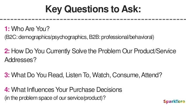 Key Questions to Ask: 2: How Do You Currently Solve the Problem Our Product/Service Addresses? 1: WhoAre You? (B2C: demogr...