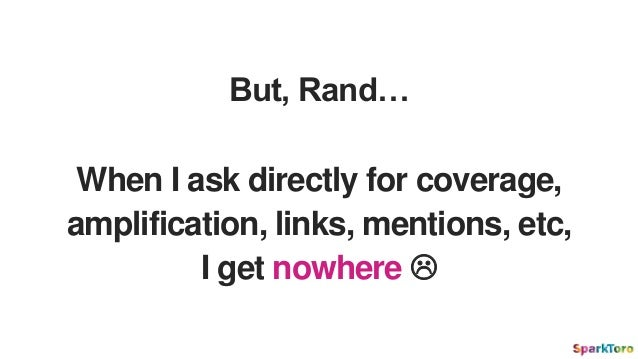 But, Rand… When I ask directly for coverage, amplification, links, mentions, etc, I get nowhere 
