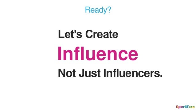 Not Just Influencers. Influence Let's Create Ready?