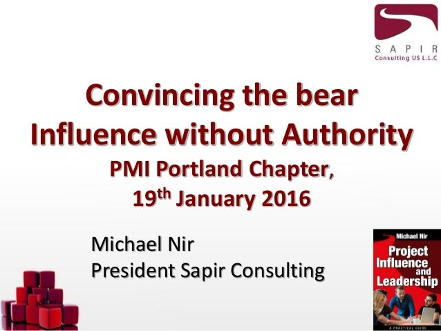 Convincing the bear Influence without Authority PMI Portland Chapter, 19th January 2016 Michael Nir President Sapir Consul...