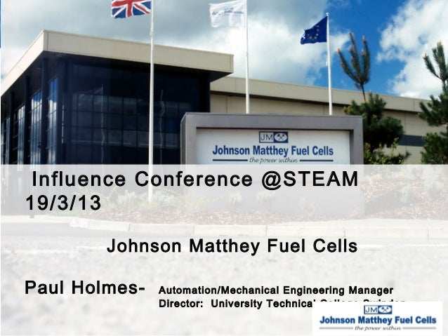 Influence Conference @STEAM19/3/13        Johnson Matthey Fuel CellsPaul Holmes-   Automation/Mechanical Engineering Manag...