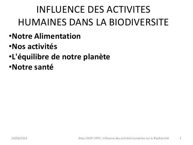 INFLUENCE DES ACTIVITESHUMAINES DANS LA BIODIVERSITE20/06/2013 Abou DIOP CFPH : Influence des activités humaines sur la Bi...