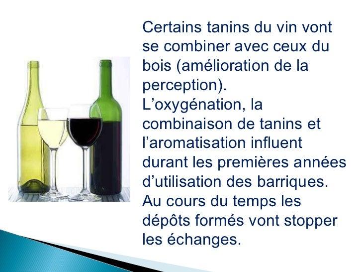 Certains tanins du vin vont se combiner avec ceux du bois (amélioration de la perception). L'oxygénation, la combinaison d...