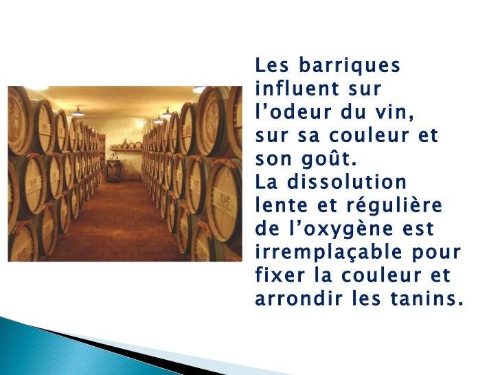 Les barriques influent sur l'odeur du vin, sur sa couleur et son goût. La dissolution lente et régulière de l'oxygène est ...