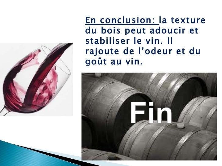 En conclusion:  la texture du bois peut adoucir et stabiliser le vin. Il rajoute de l'odeur et du goût au vin.