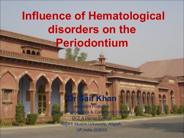 Influence of Hematological disorders on the Periodontium  Dr Saif Khan Assistant Professor Dept tof Periodontics & Communi...