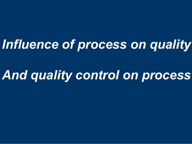 Influence of process on quality And quality control on process