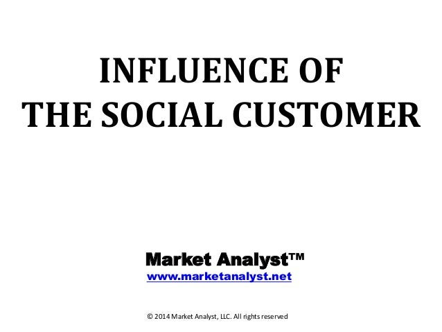 INFLUENCE OF THE SOCIAL CUSTOMER  Market Analyst™ www.marketanalyst.net  © 2014 Market Analyst, LLC. All rights reserved