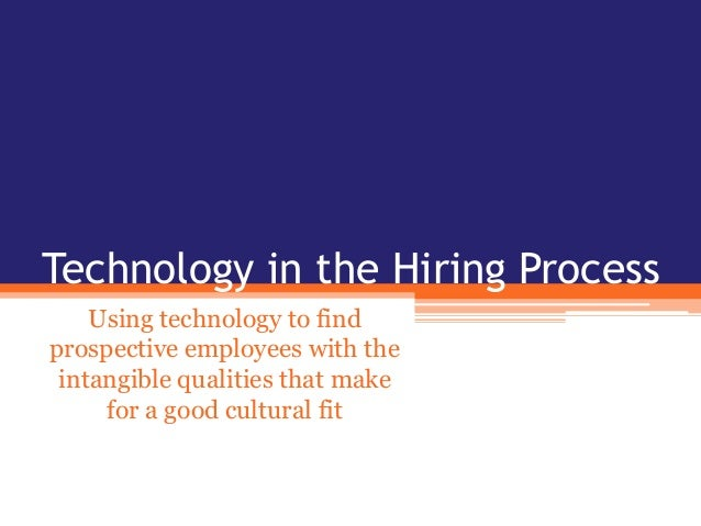 Technology in the Hiring Process Using technology to find prospective employees with the intangible qualities that make fo...