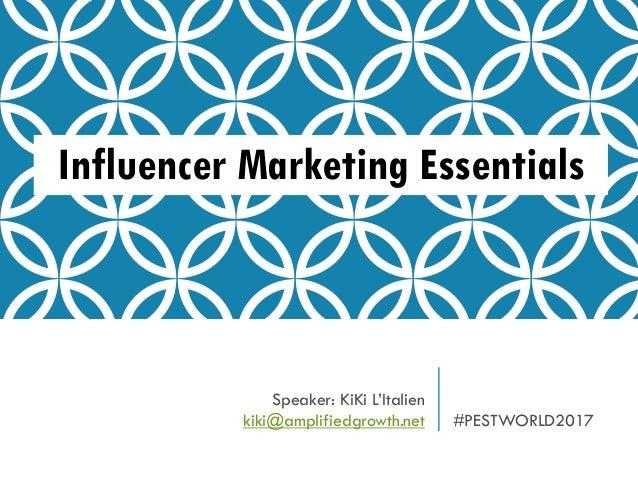 Influencer Marketing Essentials Speaker: KiKi L'Italien kiki@amplifiedgrowth.net #PESTWORLD2017