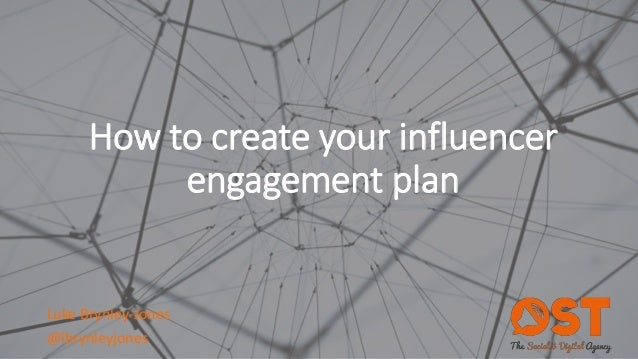 How to create your influencer engagement plan Luke Brynley-Jones @lbrynleyjones