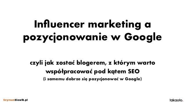 Influencer marketing a pozycjonowanie w Google czyli jak zostać blogerem, z którym warto współpracować pod kątem SEO (i sa...