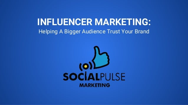INFLUENCER MARKETING: Helping A Bigger Audience Trust Your Brand