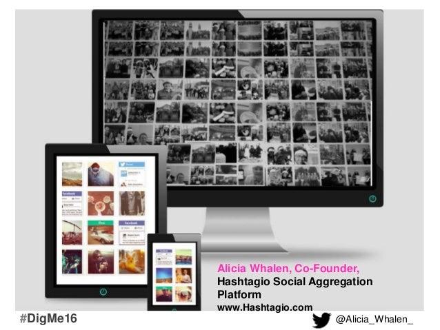 Alicia Whalen, Co-Founder, Hashtagio Social Aggregation Platform www.Hashtagio.com @Alicia_Whalen_#DigMe16