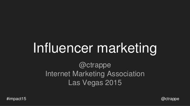Influencer marketing @ctrappe Internet Marketing Association Las Vegas 2015 @ctrappe#impact15
