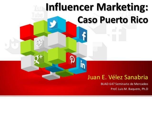 Influencer Marketing: Caso Puerto Rico Juan E. Vélez Sanabria BUAD 647 Seminario de Mercadeo Prof. Luis M. Baquero, Ph.D