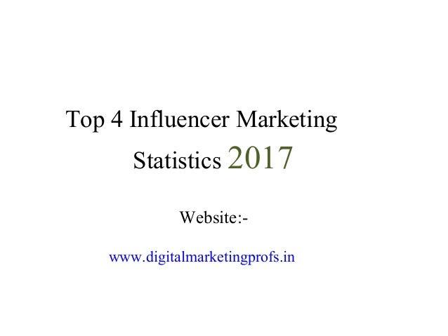 Digital Marketing Profs Top 4 Influencer Marketing Statistics 2017 Website:- www.digitalmarketingprofs.in For Digital Mark...