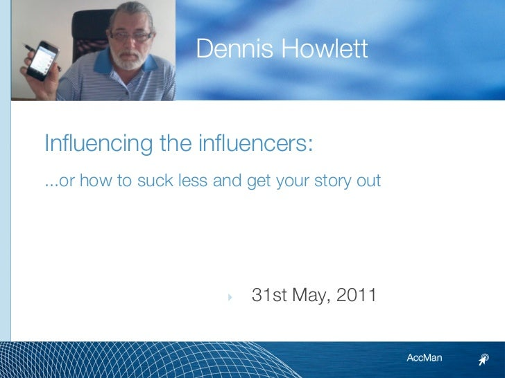 Dennis HowlettInfluencing the influencers:...or how to suck less and get your story out                        ‣   31st Ma...