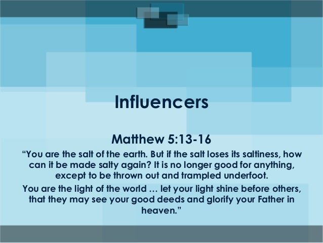 "Influencers Matthew 5:13-16 ""You are the salt of the earth. But if the salt loses its saltiness, how can it be made salty ..."