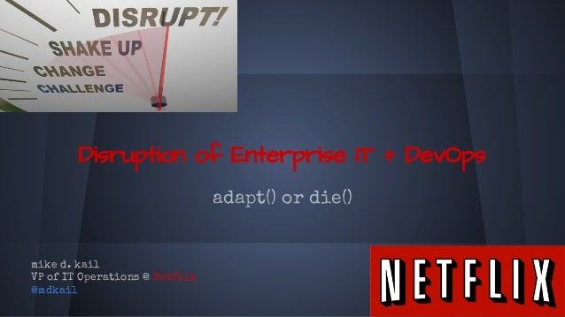 Disruption of Enterprise IT + DevOps adapt() or die() mike d. kail VP of IT Operations @ Netflix @mdkail