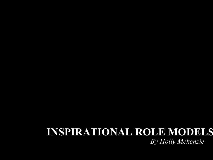 By Holly Mckenzie INSPIRATIONAL ROLE MODELS