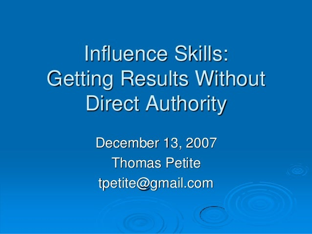 Influence Skills: Getting Results Without Direct Authority December 13, 2007 Thomas Petite tpetite@gmail.com
